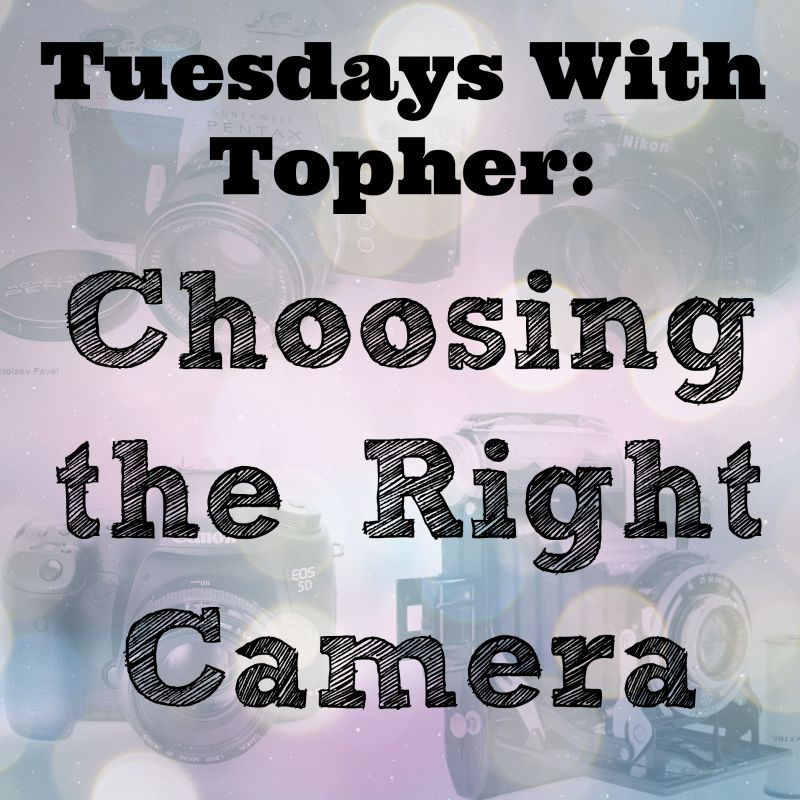 Tuesdays With Topher:  Choosing The Right Camera