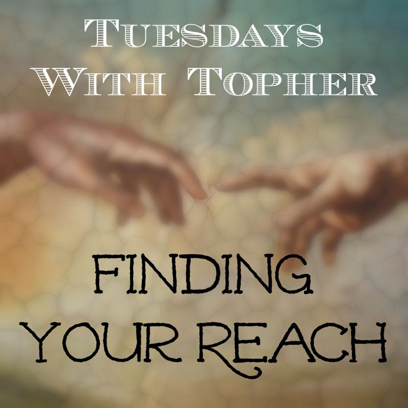Tuesdays With Topher:  Finding Your Reach