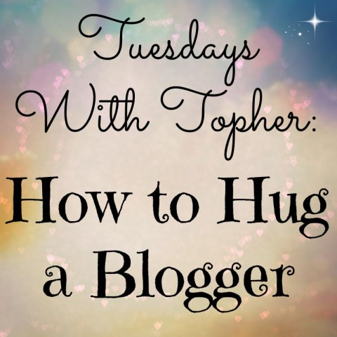 Tuesdays With Topher:  How to Hug a Blogger